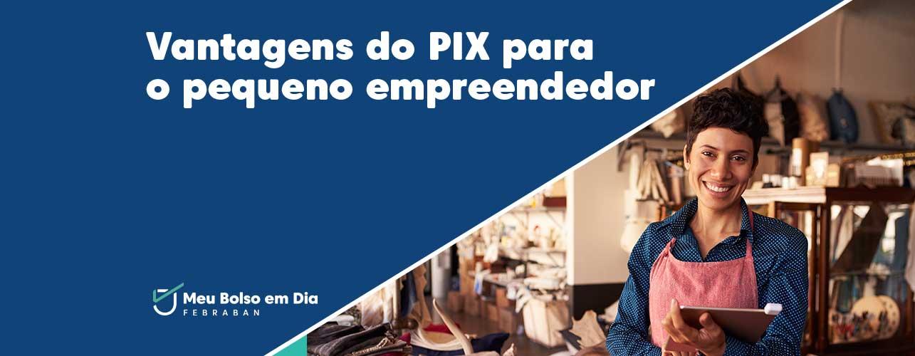 6 vantagens do Pix para o pequeno e o médio empreendedor